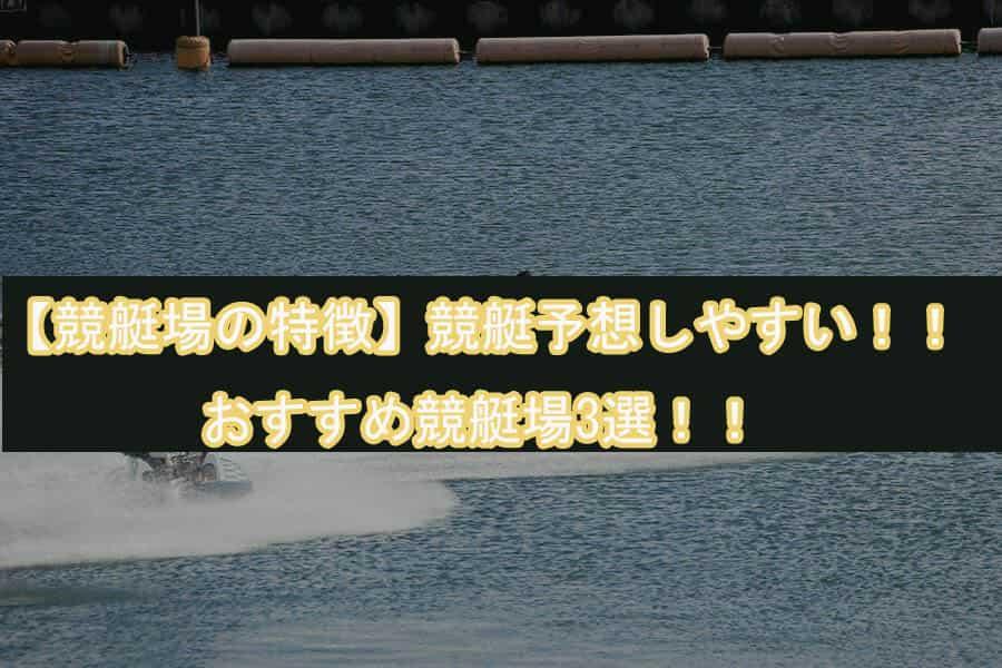 競艇場の特徴競艇予想しやすいおすすめ競艇場3選のアイキャッチ画像||競艇予想サイト 口コミ 評価 評判 検証 当たる 当たらない