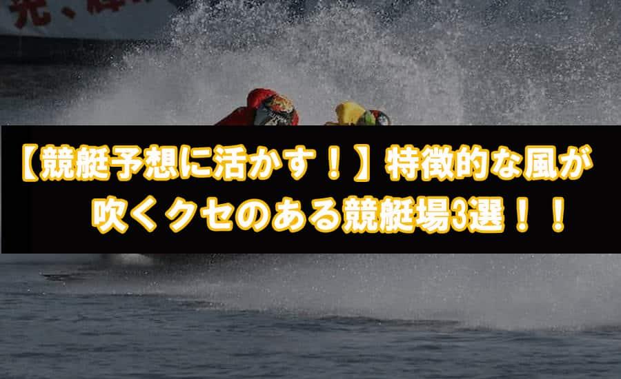 競艇予想に活かす特徴的な風が吹くクセのある競艇場3選のアイキャッチ画像||競艇予想サイト 口コミ 評価 評判 検証 当たる 当たらない